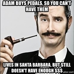 Rich Guy - adam buys pedals, so you can't have them LIves in Santa Barbara, but still doesn't have enough $$$