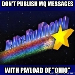 """The more you know - Don't publish MQ messages with payload of """"ohio"""""""