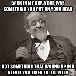 1889 [10] guy - back in my day, a cap was something you put on your head not something that wound up in a needle you tried to o.d. with