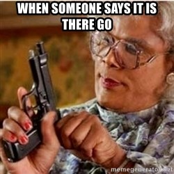 Madea-gun meme - when someone says it is there go