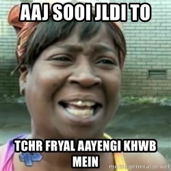 Ain't nobody got time fo dat so - aaj sooi jldi to tchr fryal aayengi khwb mein