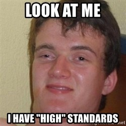 """really high guy - look at me i have """"high"""" standards"""