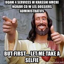 jesus says - bqaw 4 services w khassni nmchi ngravi cd w les dossiers administratifs but first.... let me take a selfie