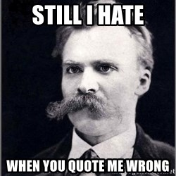 Nietzsche - Still I HATE WHen You quote me wrong