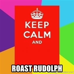 Keep calm and -  roast rudolph