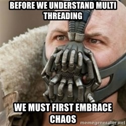 Bane - before we understand multi threading we must first embrace chaos