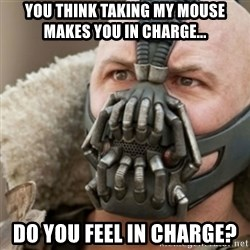 Bane - yOU THINK TAKING MY MOUSE MAKES YOU IN CHARGE... dO YOU FEEL IN CHARGE?