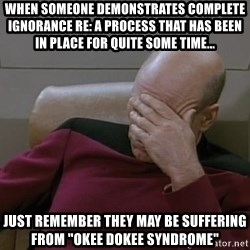 "Picardfacepalm - when someone demonstrates complete ignorance re: a Process That has been in place for quite some time...  Just remember they MAY BE suffering from ""Okee Dokee Syndrome"""