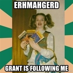 Erhmagerd - Erhmahgerd Grant is follOwing mE