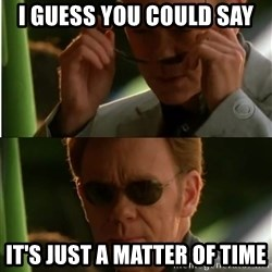 Csi - i guess you could say it's just a matter of time
