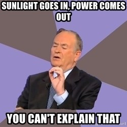 Bill O'Reilly Proves God - Sunlight goes in, power comes out You can't Explain that