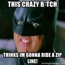 Goddamn Batman - This crazy b*tch Thinks im gonna ride a zip line!