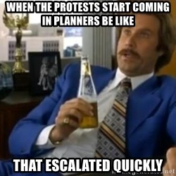 That escalated quickly-Ron Burgundy - When the protests start coming in planners be like That escalated quickly