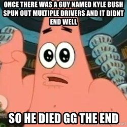 Patrick Says - Once there was a guy named kyle bush spun out multiple drivers and it didnt end well  So he died gg the end