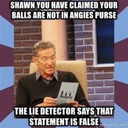maury povich lol - Shawn you have claimed your balls are not in angies purse The lie detector Says that statement is false