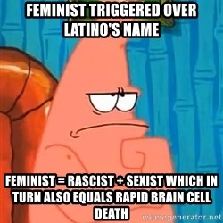 Patrick Wtf? - FEMINIST TRIGGERED OVER LATINO's NAME FeMINIST = RASCIST + SEXIST which in turn also equals rapid brain cell death