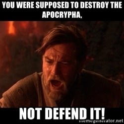 You were the chosen one  - You were supposed to destroy the apocrypha, Not defend It!
