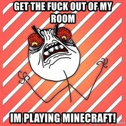iHate - Get the fuck out of my room Im playing Minecraft!