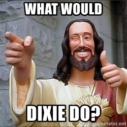 jesus says - What would Dixie do?