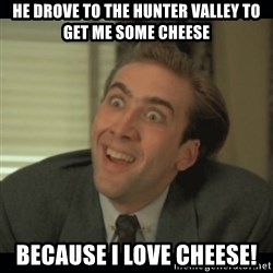 Nick Cage - He drove to the hunter valley to get me some cheese Because i love cheese!