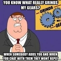 Grinds My Gears Peter Griffin - You know what really grinds my gears? when somebody adds you and when you chat with them they wont reply
