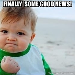 fist pump baby - finally  some good news!