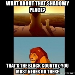Lion King Shadowy Place - what about that shadowy place? that's the black country, you must never go there
