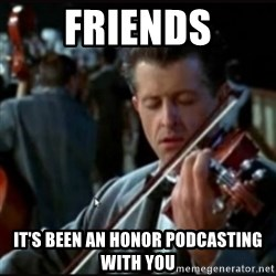 Titanic Band - Friends It's been an honor podcasting with you