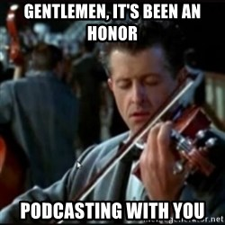Titanic Band - gentlemen, it's been an honor podcasting with you