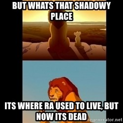 Lion King Shadowy Place - But whats that shadowy place Its where ra used to live, but now its dead