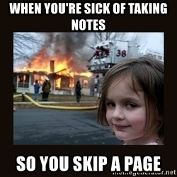 burning house girl - When you're sick of taking notes  so you skip a page
