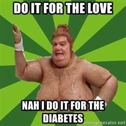 Fat Bastard - do it for the love nah i do it for the diabetes