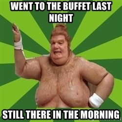 Fat Bastard - went to the buffet last night still there in the morning