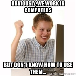 Computer kid - Obviously, we work in computers but don't know how to use them...
