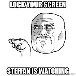 i'm watching you meme - LOCK YOUR SCREEN sTEFFAN IS WATCHING