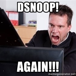 Angry Computer User - dsnoop! AGAIN!!!