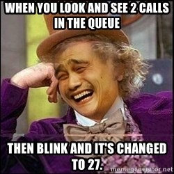 yaowonkaxd - When you look and see 2 calls in the queue Then blink and it's changed to 27.
