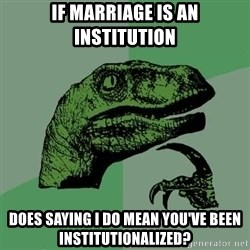 Raptor - If marriage is an institution Does saying I DO MEAN You've Been institutionalized?