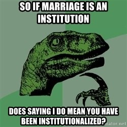 Raptor - So if marriage is an institution Does saying I do mean you have been institutionalized?
