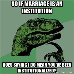 Raptor - So if marriage is an institution Does saying I do mean you've been institutionalized?