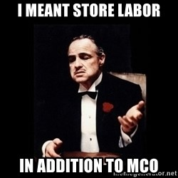 The Godfather - I meant store labor in addition to Mco