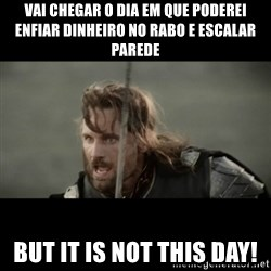 But it is not this Day ARAGORN - Vai chegar o dia em que poderei enfiar dinheiro no rabo e escalar parede BUT IT IS NOT THIS DAY!