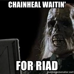 OP will surely deliver skeleton - chainheal waitin' for riad