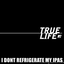true life -  I dont refrIgerate my IpaS