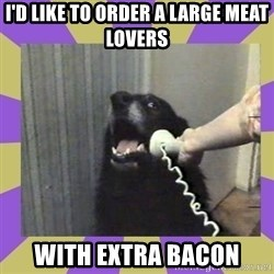 Yes, this is dog! - I'd like to order a large meat lovers   With Extra Bacon