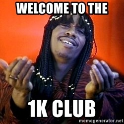 Rick James its friday - welcome to the  1k club