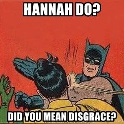 batman slap robin - Hannah do? did you mean disgrace?