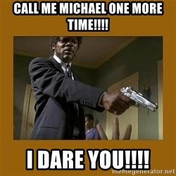 say what one more time - call me michael one more time!!!! i dare you!!!!