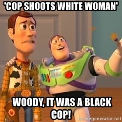 Consequences Toy Story - 'Cop shoots white woman'  Woody, it was a black cop!