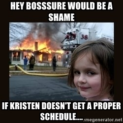 burning house girl - hey bosssure would be a shame if kristen doesn't get a proper schedule....